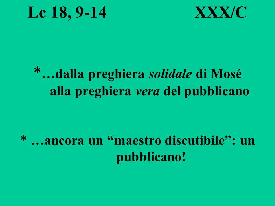 Lc 18, 9-14 XXX/C * …dalla preghiera solidale di Mosé alla preghiera vera del pubblicano * …ancora un maestro discutibile : un pubblicano!