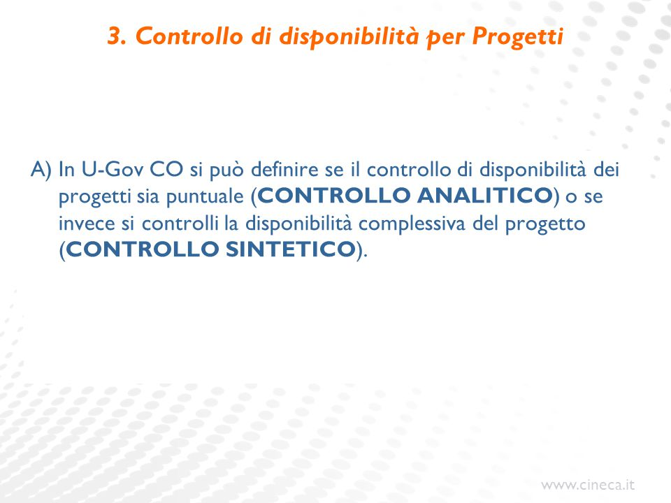 www.cineca.it 3. Controllo di disponibilità per Progetti A) In U-Gov CO si può definire se il controllo di disponibilità dei progetti sia puntuale (CO
