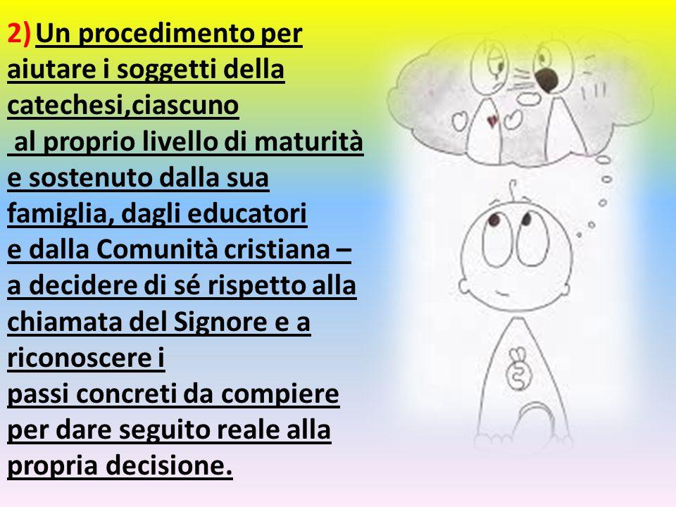 2) Un procedimento per aiutare i soggetti della catechesi,ciascuno al proprio livello di maturità e sostenuto dalla sua famiglia, dagli educatori e da
