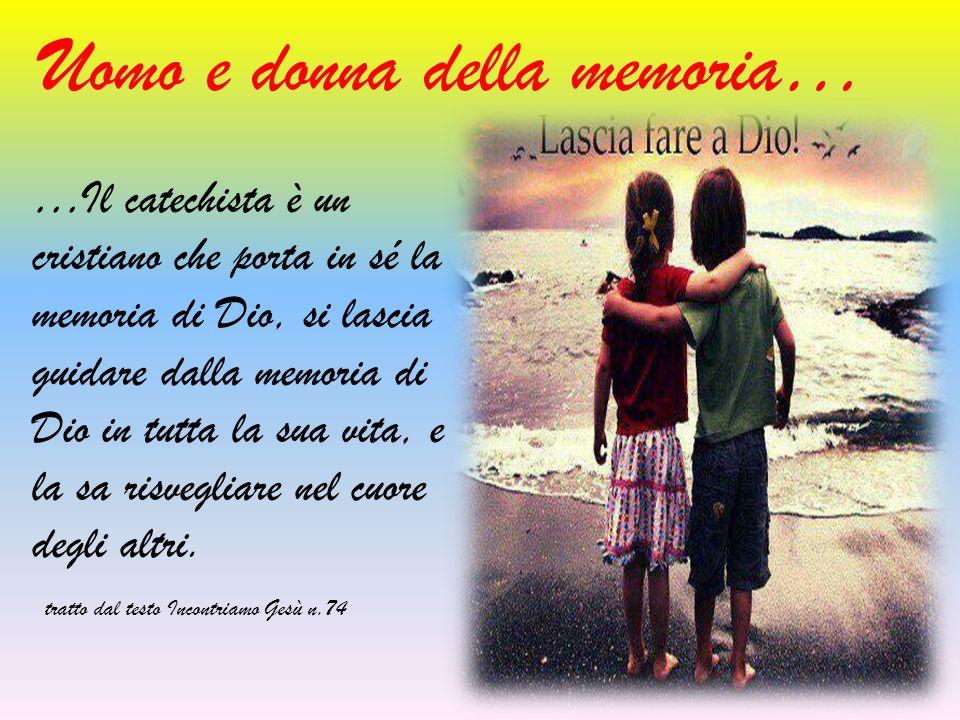 Uomo e donna della memoria… …Il catechista è un cristiano che porta in sé la memoria di Dio, si lascia guidare dalla memoria di Dio in tutta la sua vi