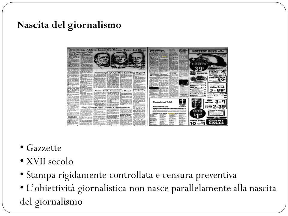 Nascita del giornalismo Gazzette XVII secolo Stampa rigidamente controllata e censura preventiva L'obiettività giornalistica non nasce parallelamente alla nascita del giornalismo