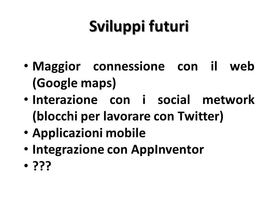 Sviluppi futuri Maggior connessione con il web (Google maps) Interazione con i social metwork (blocchi per lavorare con Twitter) Applicazioni mobile I