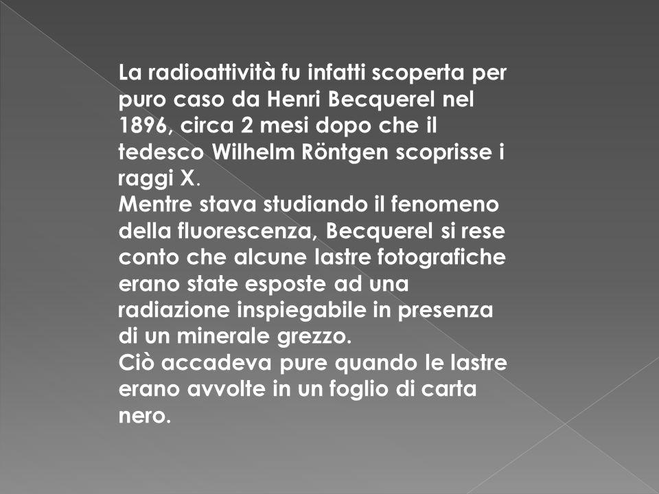 La radioattività fu infatti scoperta per puro caso da Henri Becquerel nel 1896, circa 2 mesi dopo che il tedesco Wilhelm Röntgen scoprisse i raggi X.