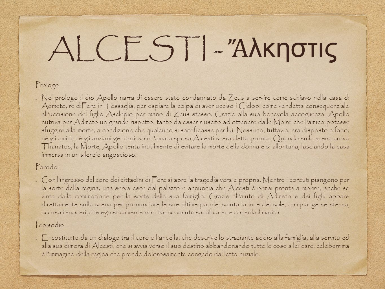 ALCESTI - Ἄ λκηστις Prologo Nel prologo il dio Apollo narra di essere stato condannato da Zeus a servire come schiavo nella casa di Admeto, re diFere in Tessaglia, per espiare la colpa di aver ucciso i Ciclopi come vendetta consequenziale all uccisione del figlio Asclepio per mano di Zeus stesso.