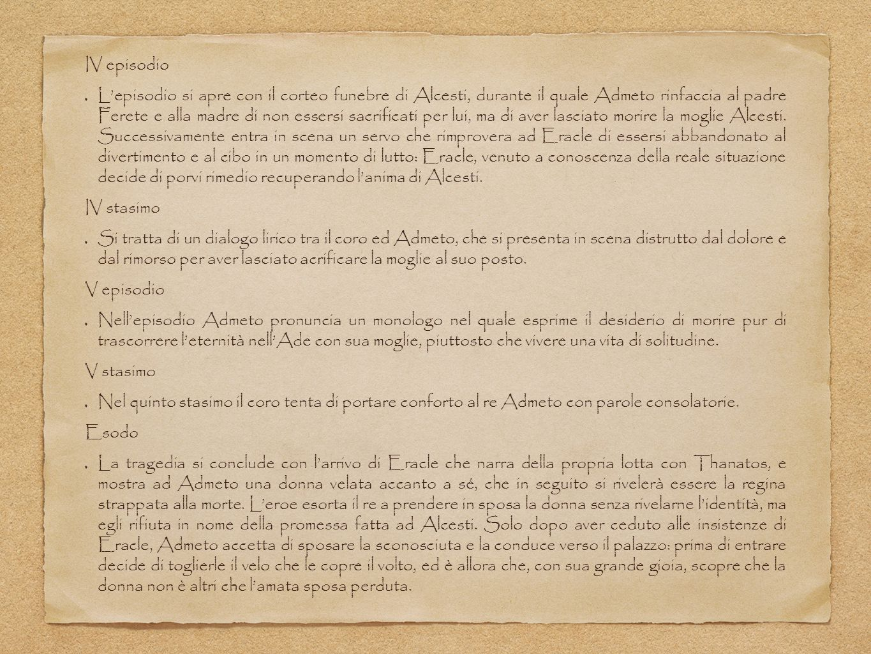 IV episodio L'episodio si apre con il corteo funebre di Alcesti, durante il quale Admeto rinfaccia al padre Ferete e alla madre di non essersi sacrificati per lui, ma di aver lasciato morire la moglie Alcesti.