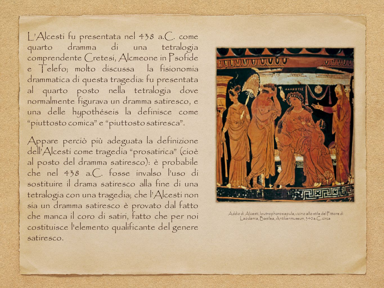 L'Alcesti fu presentata nel 438 a.C. come quarto dramma di una tetralogia comprendente Cretesi, Alcmeone in Psofide e Telefo; molto discussa la fision