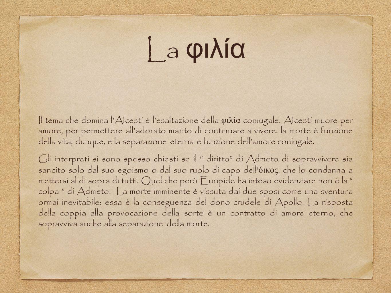 La φιλία Il tema che domina l'Alcesti è l'esaltazione della φιλία coniugale. Alcesti muore per amore, per permettere all'adorato marito di continuare