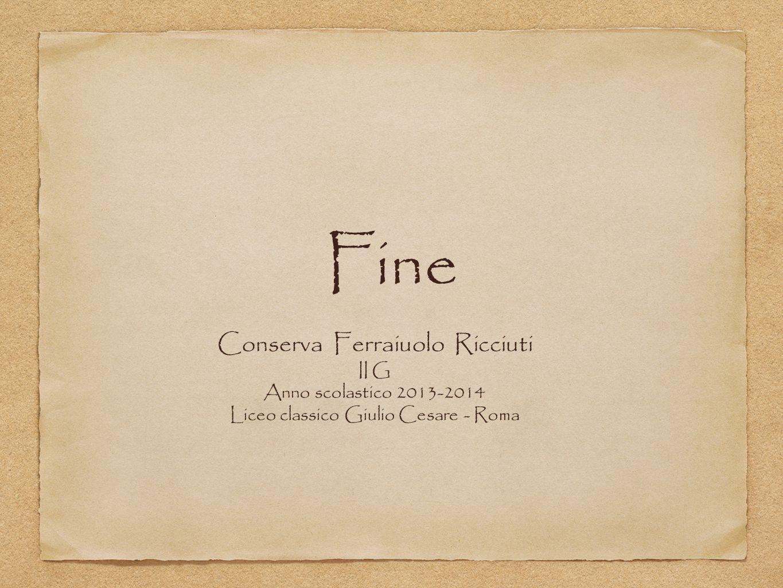 Fine Conserva Ferraiuolo Ricciuti II G Anno scolastico 2013-2014 Liceo classico Giulio Cesare - Roma