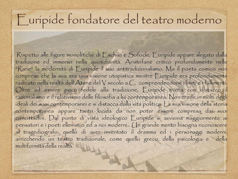 Euripide fondatore del teatro moderno Rispetto alle figure monolitiche di Eschilo e Sofocle, Euripide appare slegato dalla tradizione ed immerso nella quotidianità.