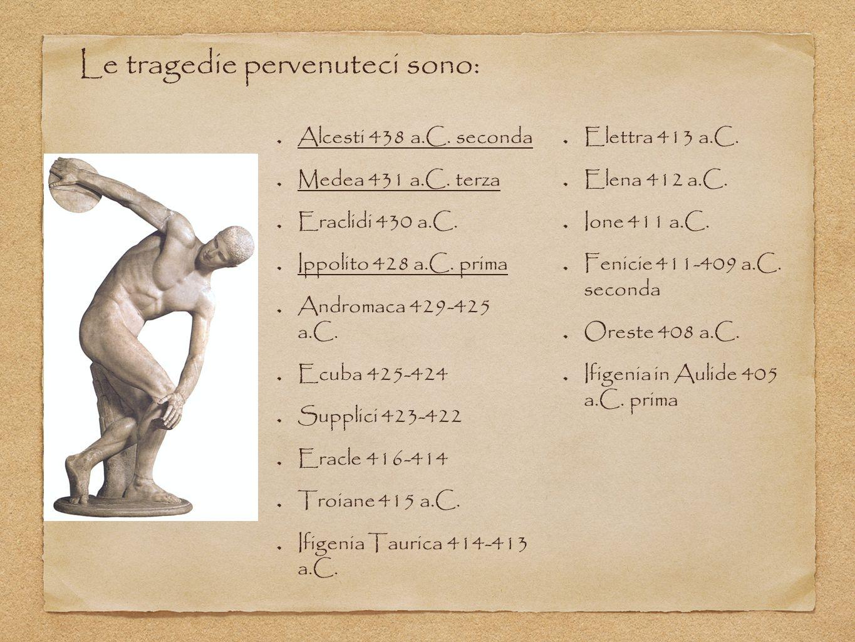 Alcesti 438 a.C. seconda Medea 431 a.C. terza Eraclidi 430 a.C. Ippolito 428 a.C. prima Andromaca 429-425 a.C. Ecuba 425-424 Supplici 423-422 Eracle 4