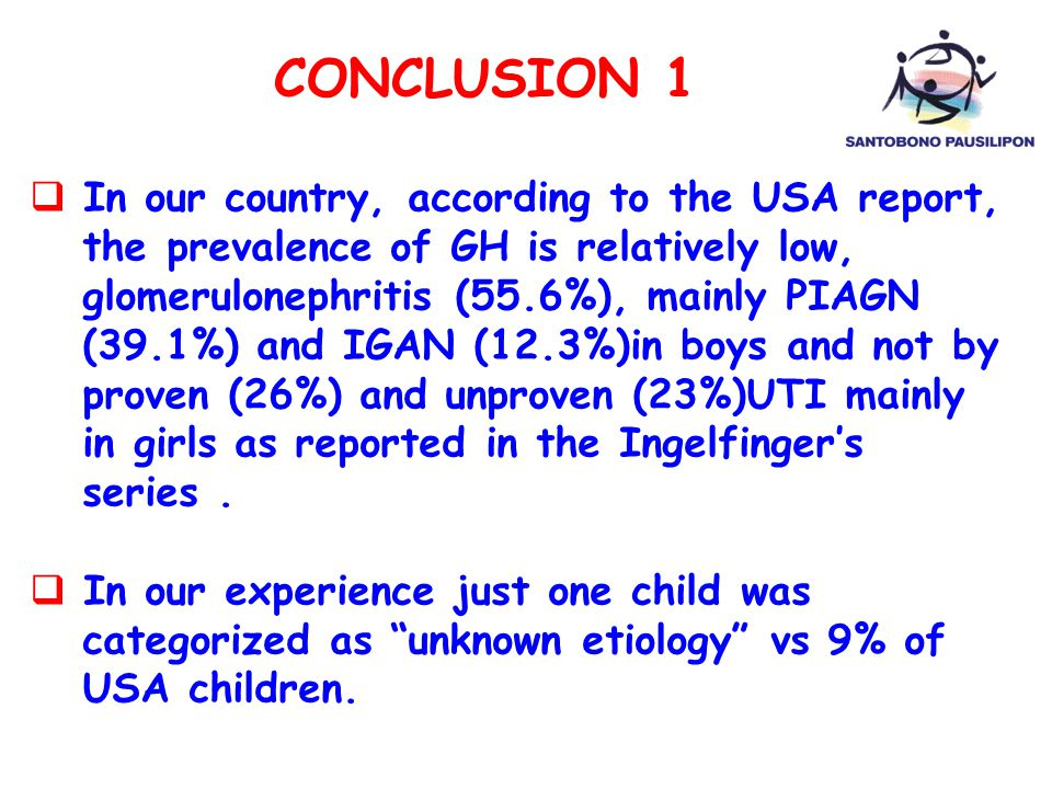 CONCLUSION 1  In our country, according to the USA report, the prevalence of GH is relatively low, glomerulonephritis (55.6%), mainly PIAGN (39.1%) and IGAN (12.3%)in boys and not by proven (26%) and unproven (23%)UTI mainly in girls as reported in the Ingelfinger's series.