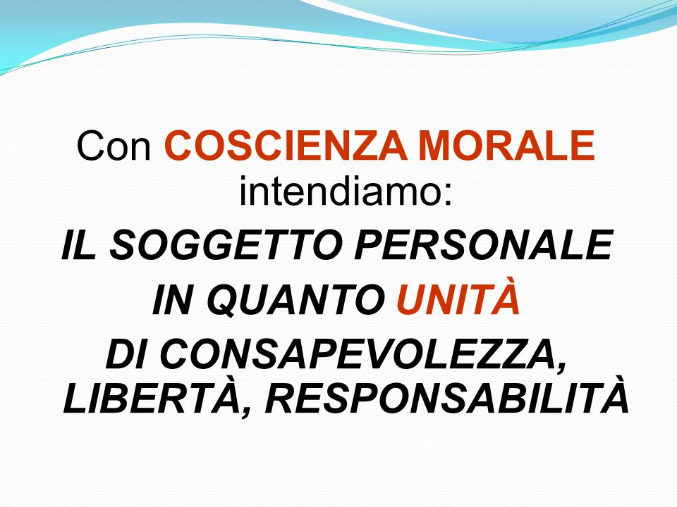 Con COSCIENZA MORALE intendiamo: IL SOGGETTO PERSONALE IN QUANTO UNITÀ DI CONSAPEVOLEZZA, LIBERTÀ, RESPONSABILITÀ