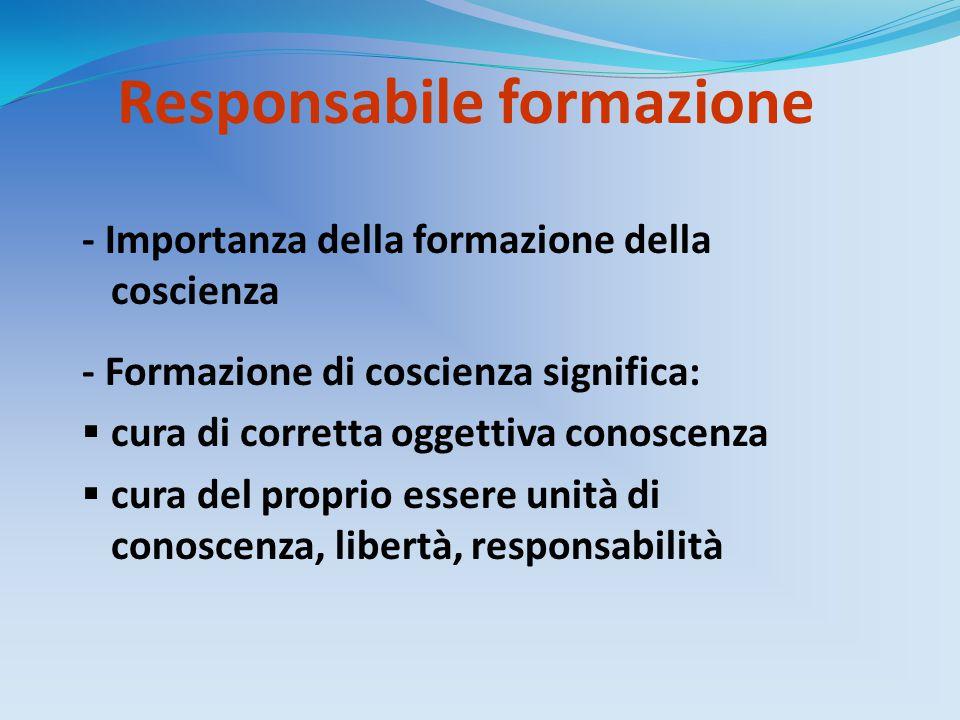 Responsabile formazione - Importanza della formazione della coscienza - Formazione di coscienza significa:  cura di corretta oggettiva conoscenza  cura del proprio essere unità di conoscenza, libertà, responsabilità