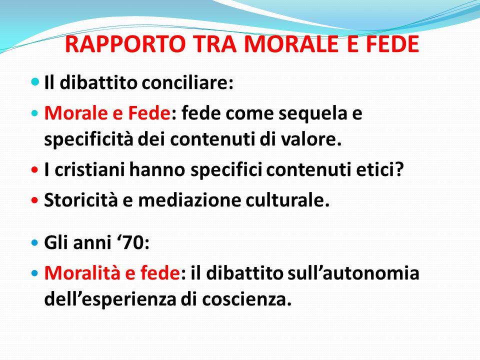 RAPPORTO TRA MORALE E FEDE Il dibattito conciliare: Morale e Fede: fede come sequela e specificità dei contenuti di valore.