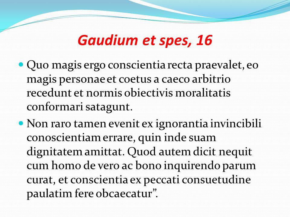 Gaudium et spes, 16 Quo magis ergo conscientia recta praevalet, eo magis personae et coetus a caeco arbitrio recedunt et normis obiectivis moralitatis conformari satagunt.