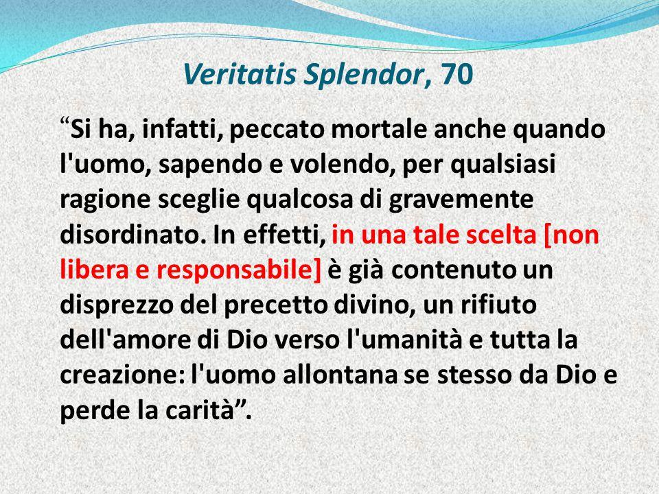 Veritatis Splendor, 70 Si ha, infatti, peccato mortale anche quando l uomo, sapendo e volendo, per qualsiasi ragione sceglie qualcosa di gravemente disordinato.