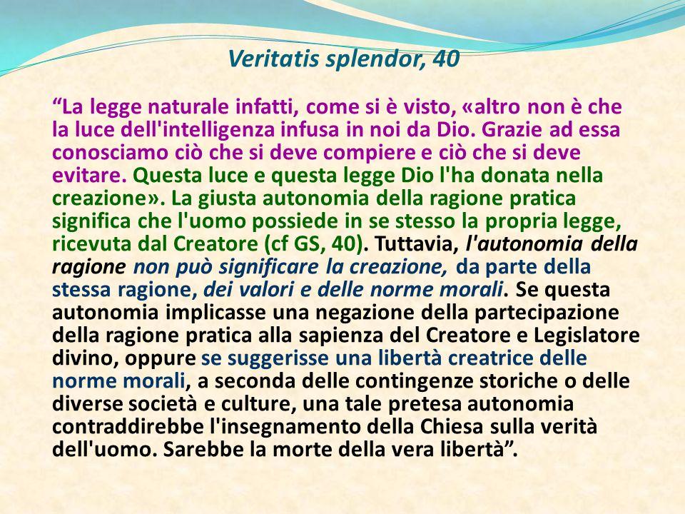 Veritatis splendor, 40 La legge naturale infatti, come si è visto, «altro non è che la luce dell intelligenza infusa in noi da Dio.