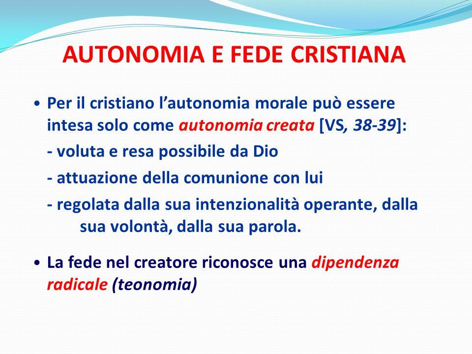 AUTONOMIA E FEDE CRISTIANA Per il cristiano l'autonomia morale può essere intesa solo come autonomia creata [VS, 38-39]: - voluta e resa possibile da Dio - attuazione della comunione con lui - regolata dalla sua intenzionalità operante, dalla sua volontà, dalla sua parola.