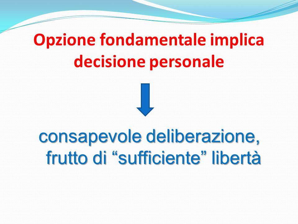 Opzione fondamentale implica decisione personale consapevole deliberazione, frutto di sufficiente libertà