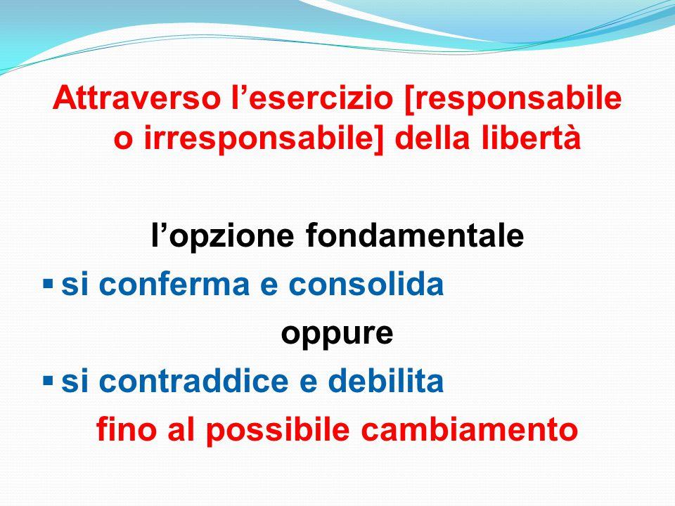 Attraverso l'esercizio [responsabile o irresponsabile] della libertà l'opzione fondamentale  si conferma e consolida oppure  si contraddice e debilita fino al possibile cambiamento