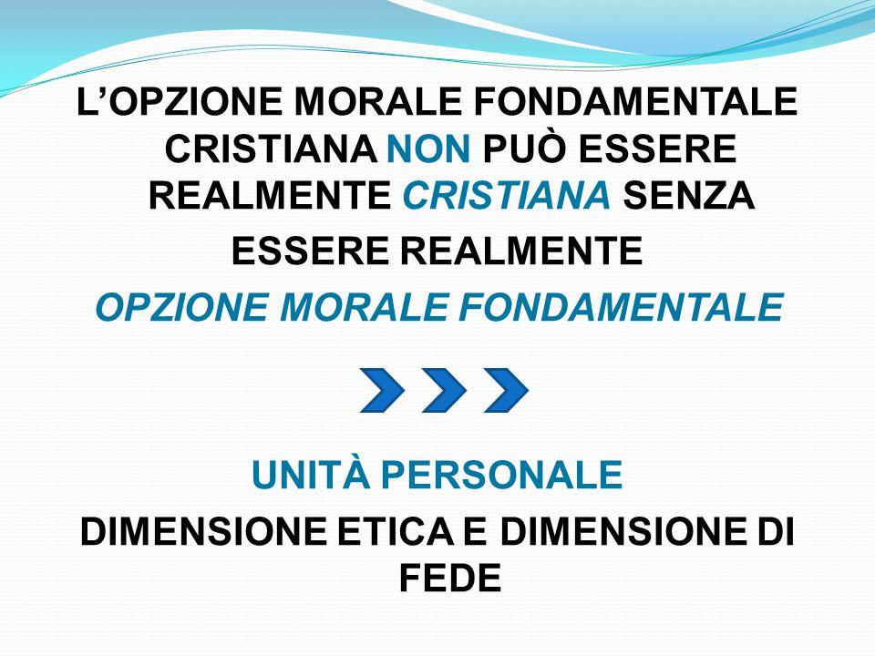 L'OPZIONE MORALE FONDAMENTALE CRISTIANA NON PUÒ ESSERE REALMENTE CRISTIANA SENZA ESSERE REALMENTE OPZIONE MORALE FONDAMENTALE UNITÀ PERSONALE DIMENSIONE ETICA E DIMENSIONE DI FEDE