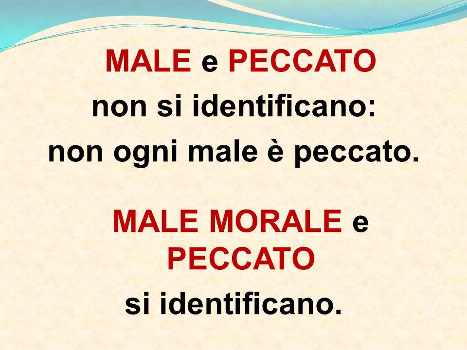 MALE e PECCATO non si identificano: non ogni male è peccato. MALE MORALE e PECCATO si identificano.