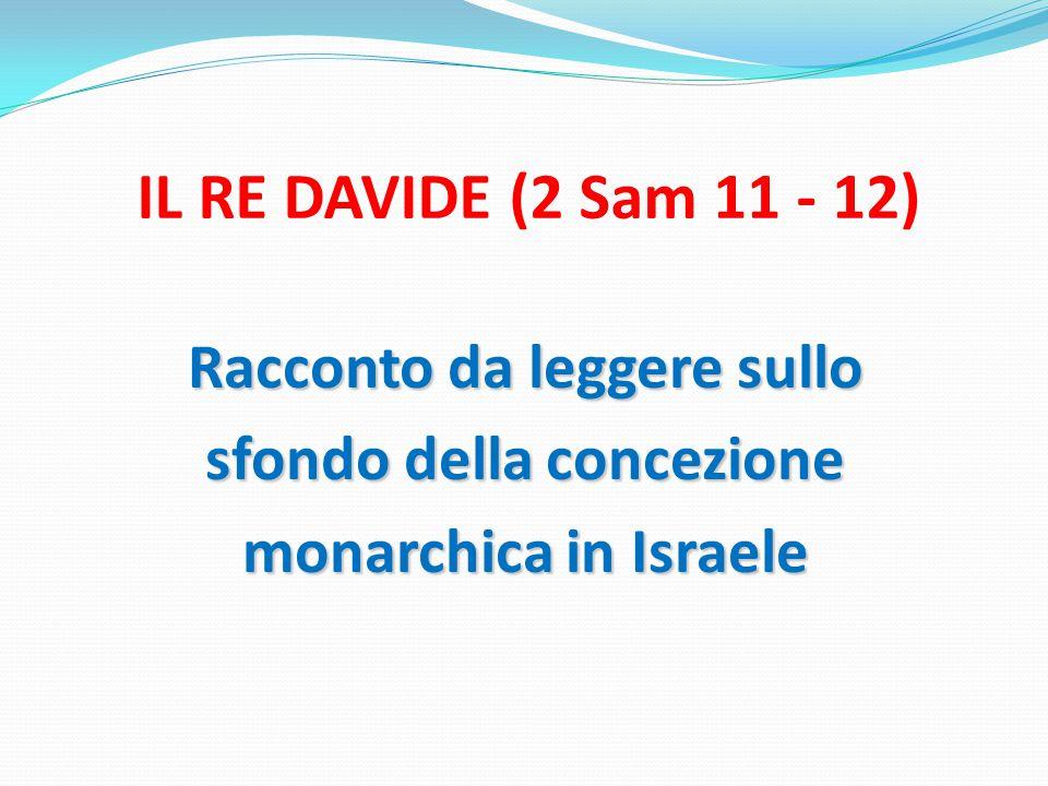 IL RE DAVIDE (2 Sam 11 - 12) Racconto da leggere sullo sfondo della concezione monarchica in Israele