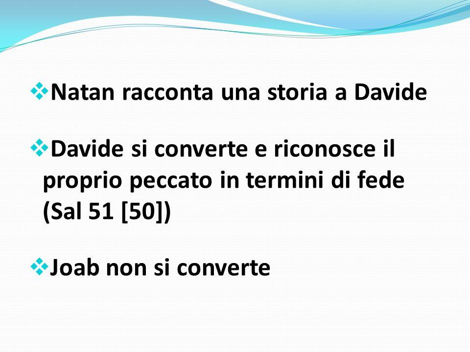  Natan racconta una storia a Davide  Davide si converte e riconosce il proprio peccato in termini di fede (Sal 51 [50])  Joab non si converte