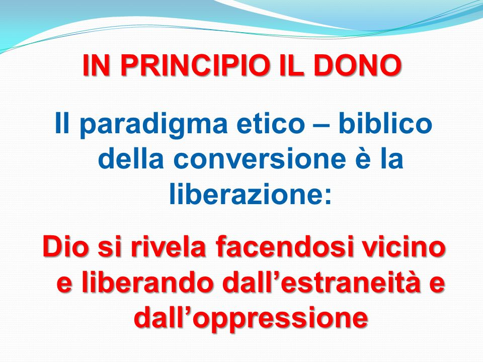 IN PRINCIPIO IL DONO Il paradigma etico – biblico della conversione è la liberazione: Dio si rivela facendosi vicino e liberando dall'estraneità e dall'oppressione