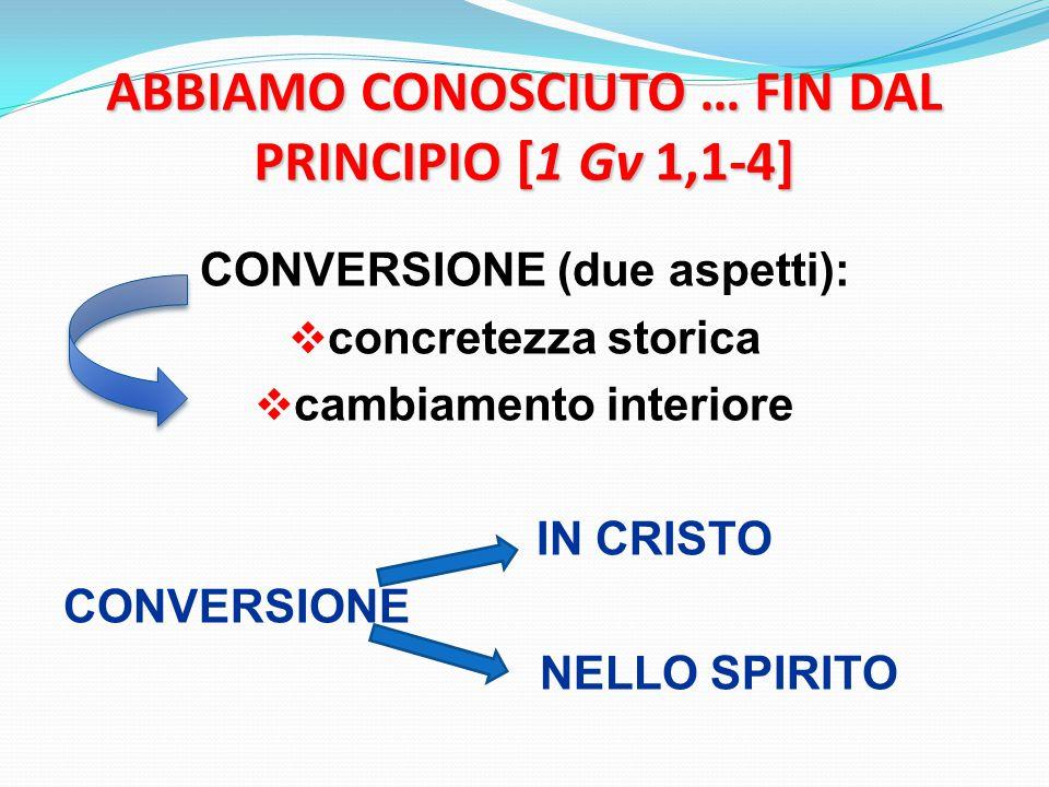 ABBIAMO CONOSCIUTO … FIN DAL PRINCIPIO [1 Gv 1,1-4] CONVERSIONE (due aspetti):  concretezza storica  cambiamento interiore IN CRISTO CONVERSIONE NELLO SPIRITO