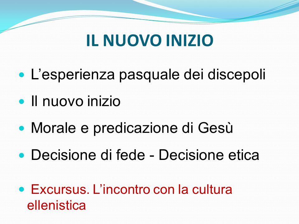 IL NUOVO INIZIO L'esperienza pasquale dei discepoli Il nuovo inizio Morale e predicazione di Gesù Decisione di fede - Decisione etica Excursus.