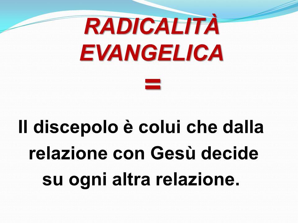RADICALITÀ EVANGELICA = Il discepolo è colui che dalla relazione con Gesù decide su ogni altra relazione.