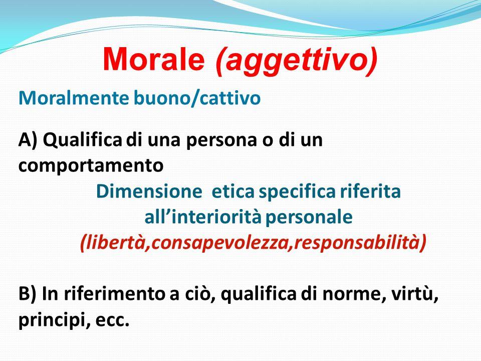 Morale (aggettivo) Moralmente buono/cattivo A) Qualifica di una persona o di un comportamento Dimensione etica specifica riferita all'interiorità personale (libertà,consapevolezza,responsabilità) B) In riferimento a ciò, qualifica di norme, virtù, principi, ecc.