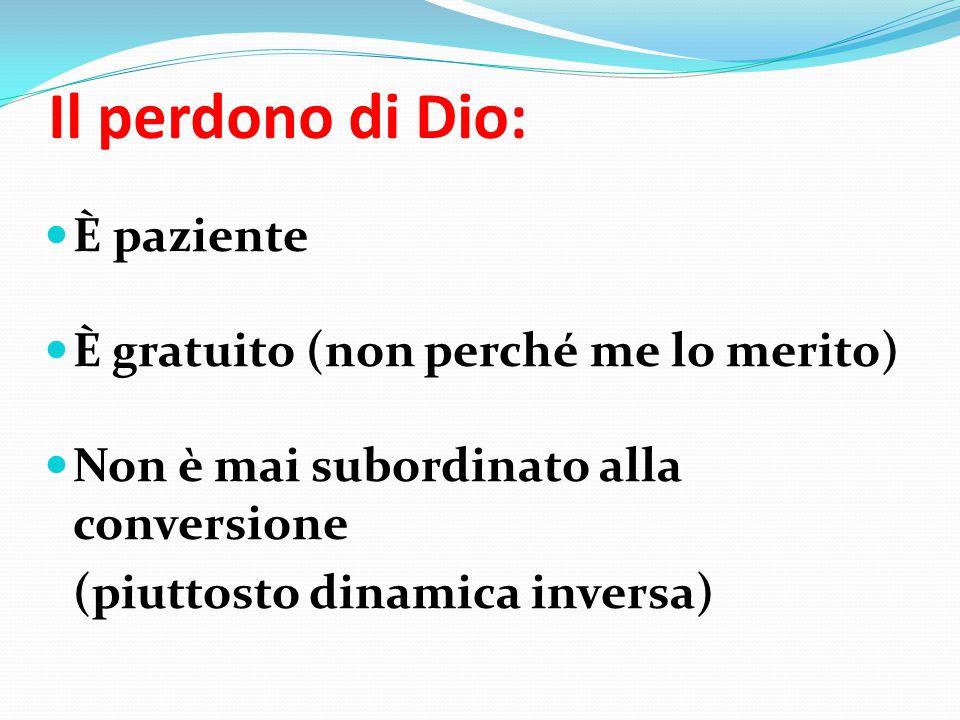 Il perdono di Dio: È paziente È gratuito (non perché me lo merito) Non è mai subordinato alla conversione (piuttosto dinamica inversa)