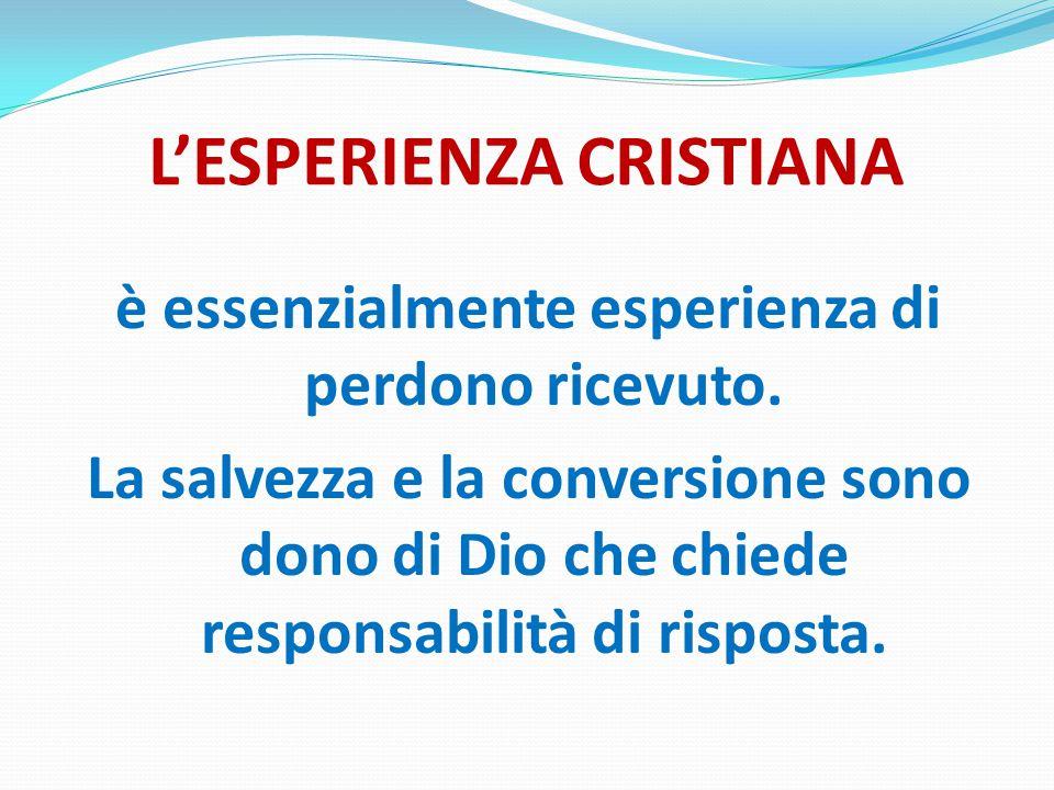 L'ESPERIENZA CRISTIANA è essenzialmente esperienza di perdono ricevuto.