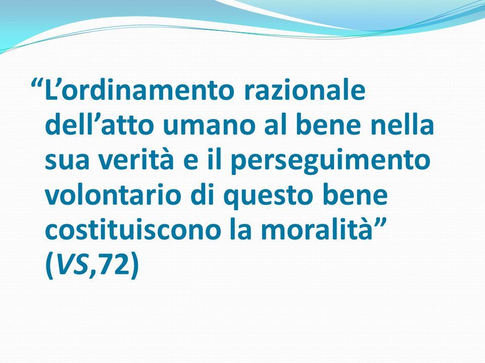 L'ordinamento razionale dell'atto umano al bene nella sua verità e il perseguimento volontario di questo bene costituiscono la moralità (VS,72)