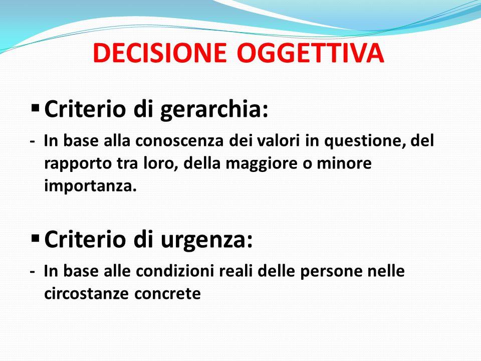 DECISIONE OGGETTIVA  Criterio di gerarchia: - In base alla conoscenza dei valori in questione, del rapporto tra loro, della maggiore o minore importanza.