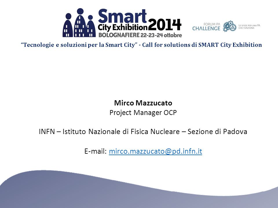 Tecnologie e soluzioni per la Smart City - Call for solutions di SMART City Exhibition Mirco Mazzucato Project Manager OCP INFN – Istituto Nazionale di Fisica Nucleare – Sezione di Padova E-mail: mirco.mazzucato@pd.infn.itmirco.mazzucato@pd.infn.it