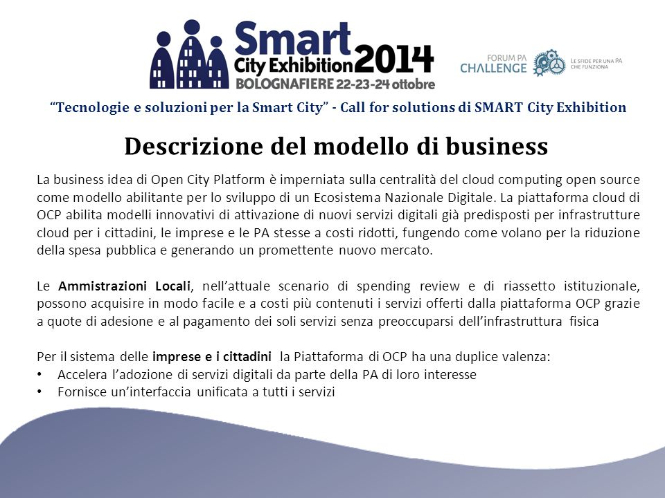 Tecnologie e soluzioni per la Smart City - Call for solutions di SMART City Exhibition La business idea di Open City Platform è imperniata sulla centralità del cloud computing open source come modello abilitante per lo sviluppo di un Ecosistema Nazionale Digitale.