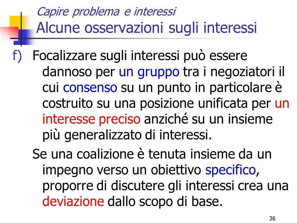 36 Capire problema e interessi Alcune osservazioni sugli interessi f)Focalizzare sugli interessi può essere dannoso per un gruppo tra i negoziatori il