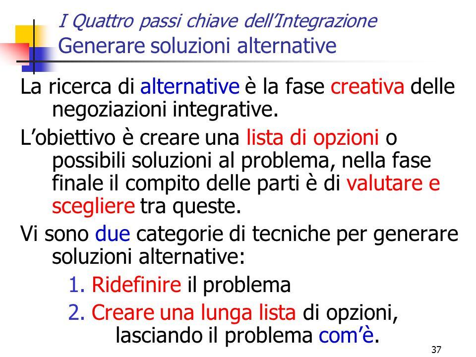 37 I Quattro passi chiave dell'Integrazione Generare soluzioni alternative La ricerca di alternative è la fase creativa delle negoziazioni integrative.
