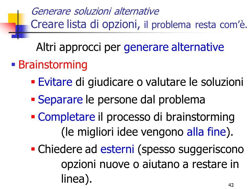 43 Generare soluzioni alternative Creare lista di opzioni, il problema resta com'è. Altri approcci per generare alternative  Brainstorming  Evitare