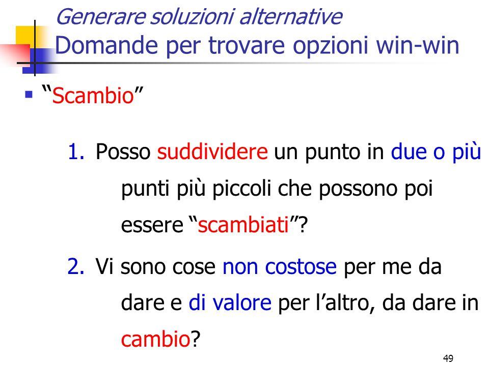 49 Generare soluzioni alternative Domande per trovare opzioni win-win  Scambio 1.Posso suddividere un punto in due o più punti più piccoli che possono poi essere scambiati .