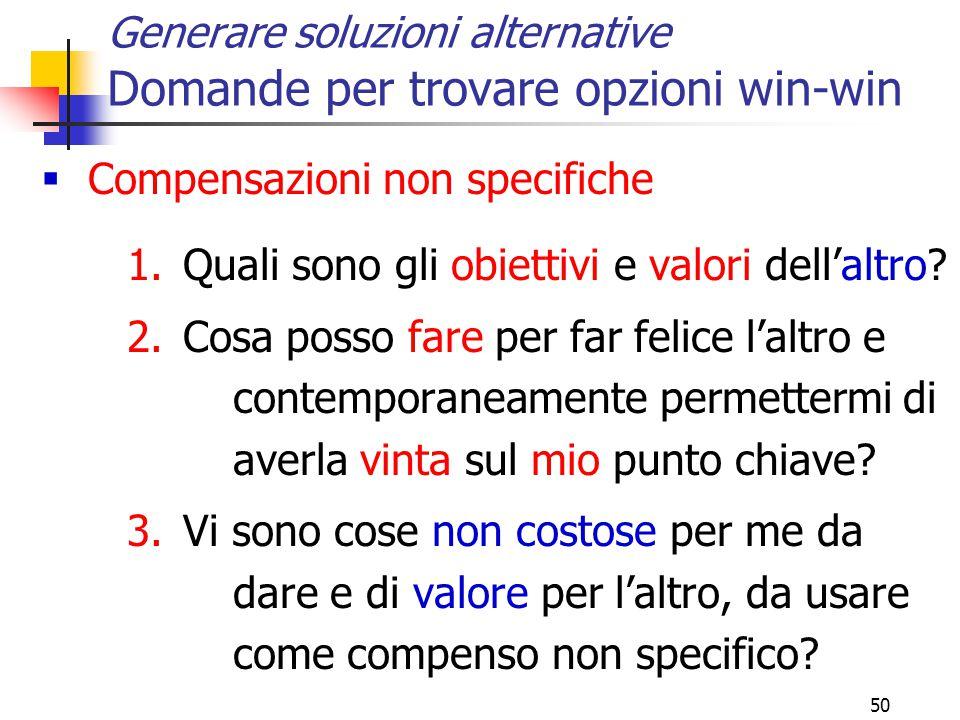 50 Generare soluzioni alternative Domande per trovare opzioni win-win  Compensazioni non specifiche 1.Quali sono gli obiettivi e valori dell'altro.