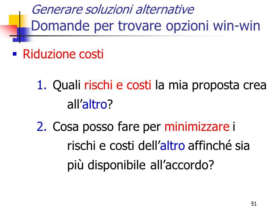 51 Generare soluzioni alternative Domande per trovare opzioni win-win  Riduzione costi 1.Quali rischi e costi la mia proposta crea all'altro? 2.Cosa