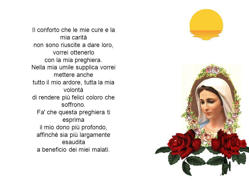 MADRE DEI SOFFERENTI Ti prego per i miei cari malati, ti supplico di dare ad essi molte grazie per la loro salute e per il loro bene spirituale.