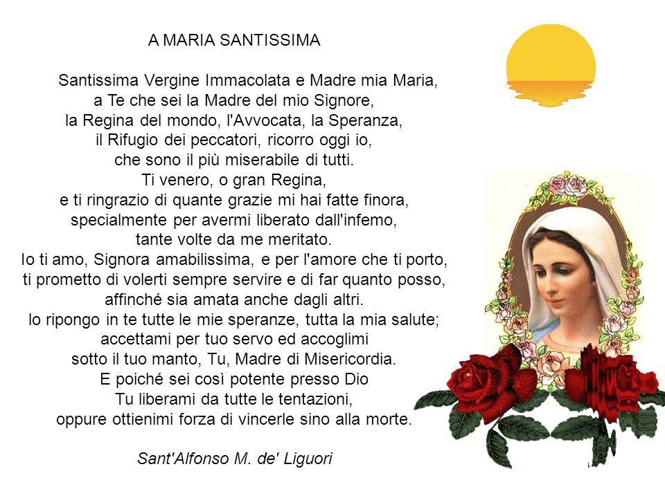 A MARIA O Donna da tutti e sopra tutti benedetta! Tu sei l'onore e la difesa del genere umano; Tu sei la Madre di Dio; Tu la signora dell'universo, la