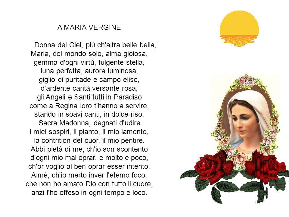 A MARIA VERGINE Donna del Ciel, più ch altra belle bella, Maria, del mondo solo, alma gioiosa, gemma d ogni virtù, fulgente stella, luna perfetta, aurora luminosa, giglio di puritade e campo eliso, d ardente carità versante rosa, gli Angeli e Santi tutti in Paradiso come a Regina loro t hanno a servire, stando in soavi canti, in dolce riso.