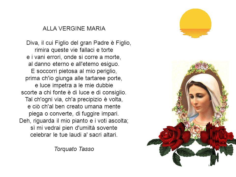 ALLA VERGINE MARIA Diva, il cui Figlio del gran Padre è Figlio, rimira queste vie fallaci e torte e i vani errori, onde si corre a morte, al danno eterno e all etemo esiguo.