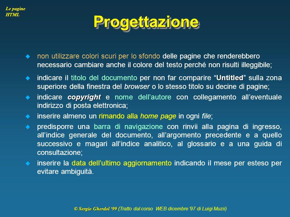 © Sergio Gherdol '99 © Sergio Gherdol '99 (Tratto dal corso WEB dicembre '97 di Luigi Muzii) Le pagine HTML ProgettazioneProgettazione  non utilizzar